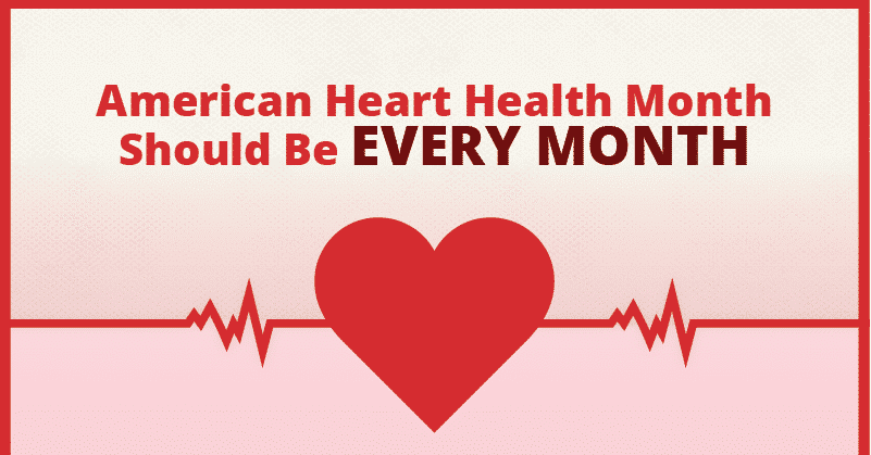 American Heart Health Month Should be Every Month
